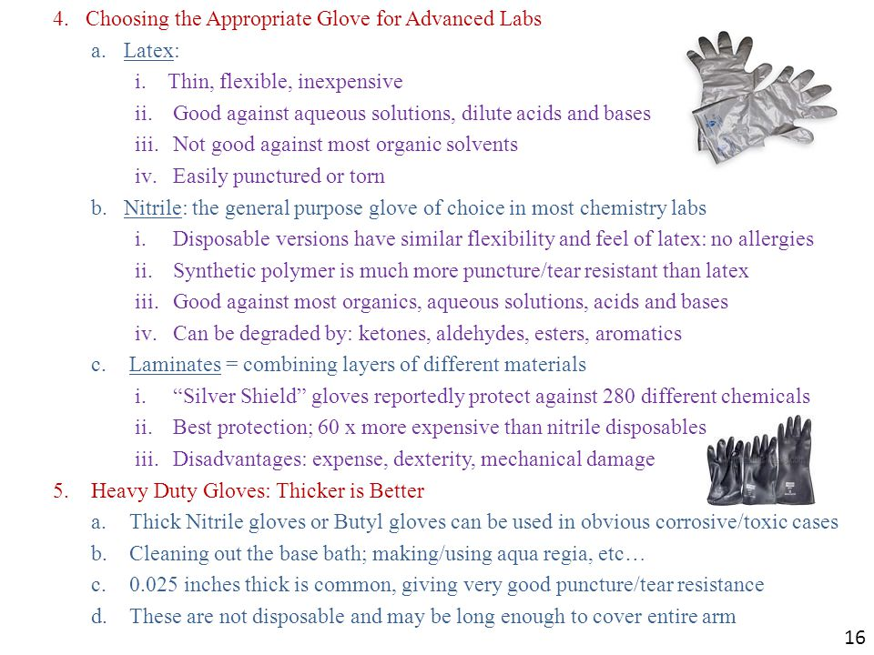 4.Choosing the Appropriate Glove for Advanced Labs a.Latex: i.Thin, flexible, inexpensive ii.Good against aqueous solutions, dilute acids and bases iii.Not good against most organic solvents iv.Easily punctured or torn b.Nitrile: the general purpose glove of choice in most chemistry labs i.Disposable versions have similar flexibility and feel of latex: no allergies ii.Synthetic polymer is much more puncture/tear resistant than latex iii.Good against most organics, aqueous solutions, acids and bases iv.Can be degraded by: ketones, aldehydes, esters, aromatics c.Laminates = combining layers of different materials i. Silver Shield gloves reportedly protect against 280 different chemicals ii.Best protection; 60 x more expensive than nitrile disposables iii.Disadvantages: expense, dexterity, mechanical damage 5.Heavy Duty Gloves: Thicker is Better a.Thick Nitrile gloves or Butyl gloves can be used in obvious corrosive/toxic cases b.Cleaning out the base bath; making/using aqua regia, etc… c.0.025 inches thick is common, giving very good puncture/tear resistance d.These are not disposable and may be long enough to cover entire arm 16