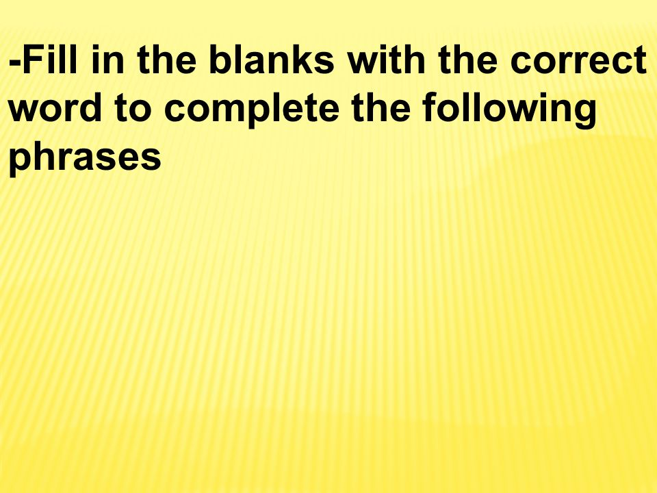 -Fill in the blanks with the correct word to complete the following phrases