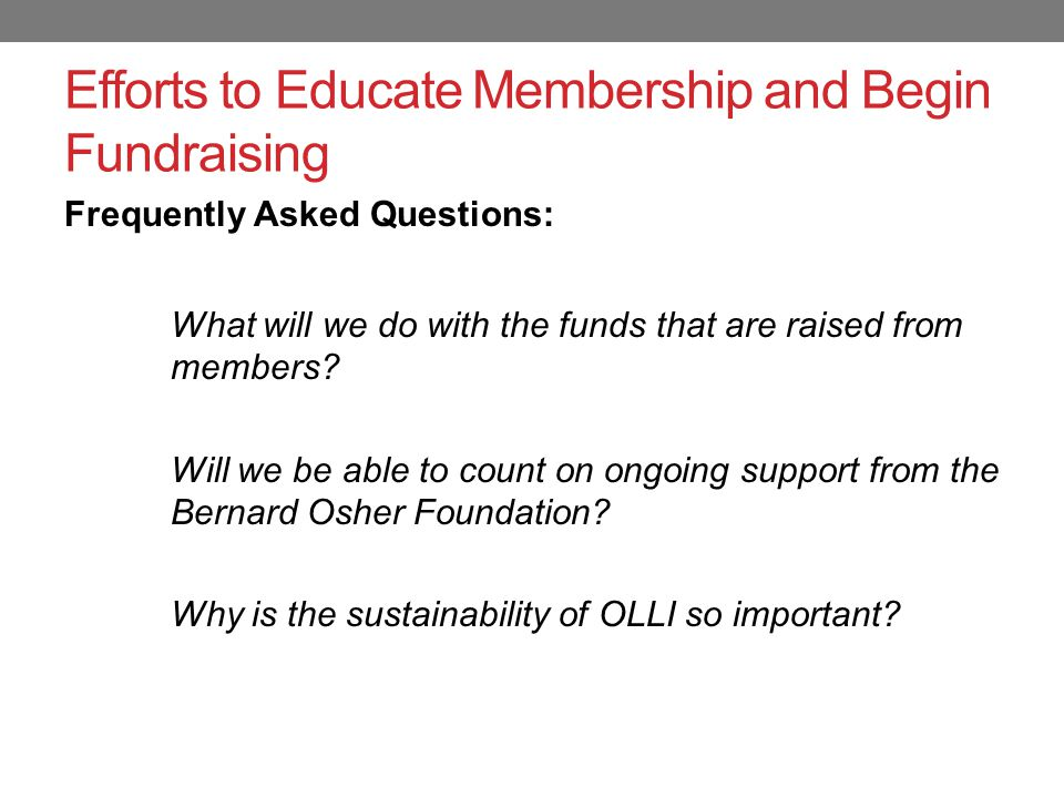 Efforts to Educate Membership and Begin Fundraising Frequently Asked Questions: Why do we need OLLI to become financially sustainable and have an ongoing infrastructure for fundraising.
