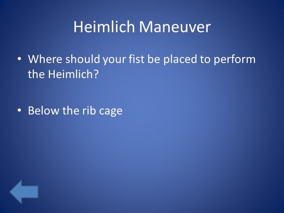 Heimlich Maneuver Where should your fist be placed to perform the Heimlich? Below the rib cage