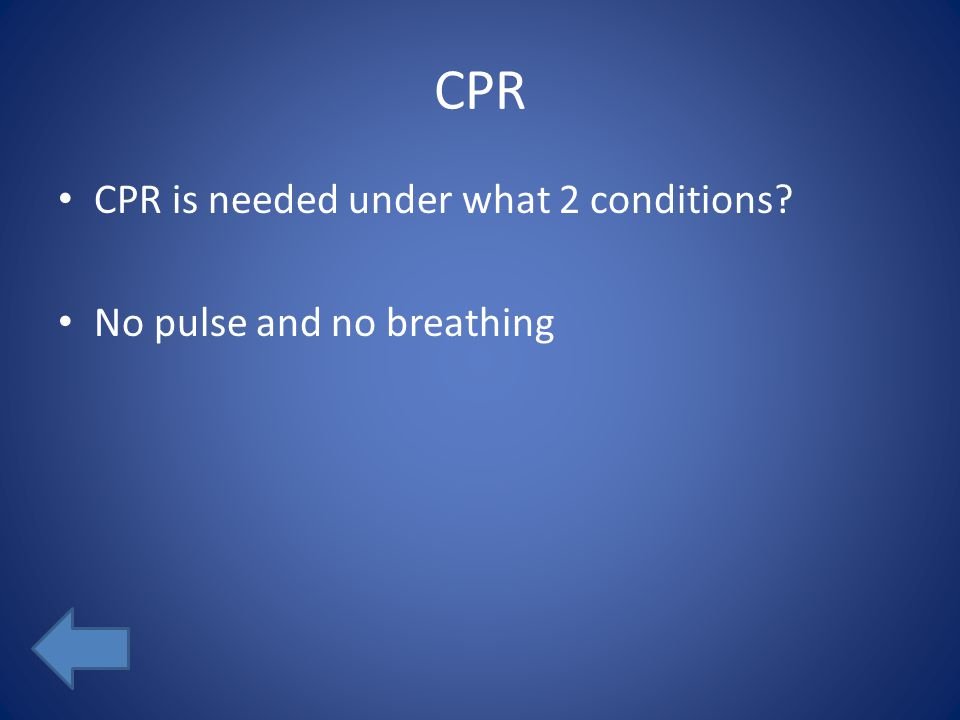 CPR CPR is needed under what 2 conditions? No pulse and no breathing