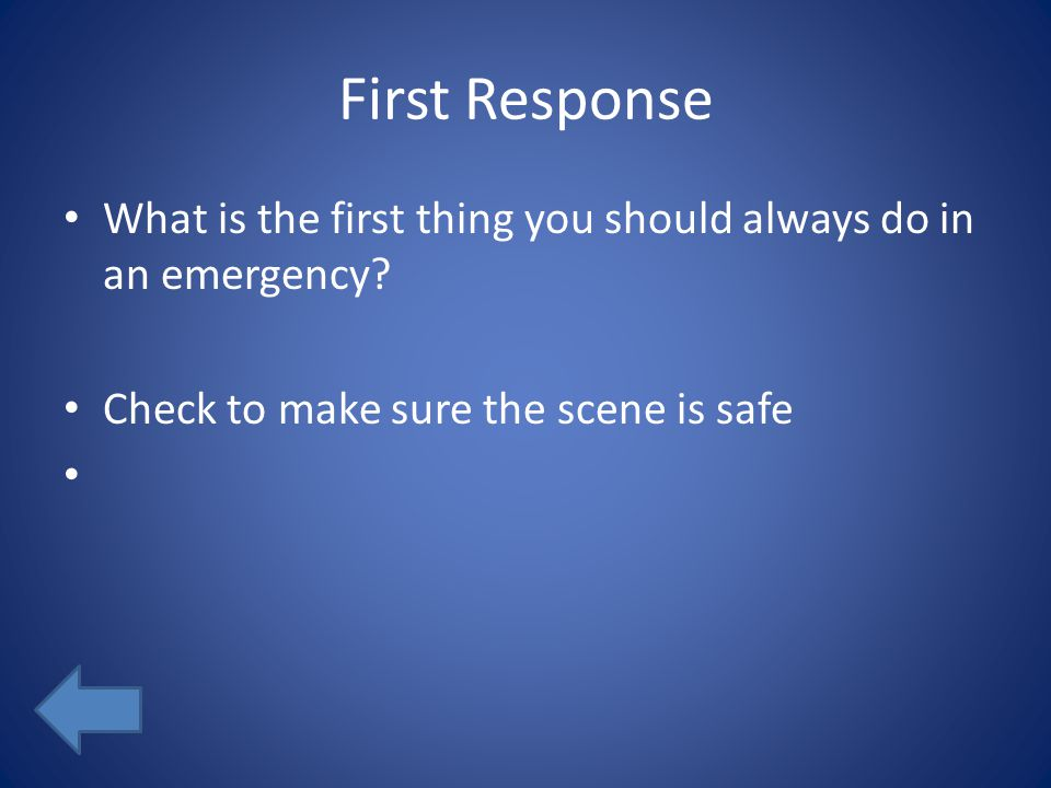 First Response What is the first thing you should always do in an emergency.