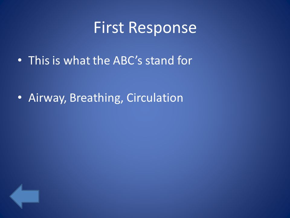 First Response This is what the ABC's stand for Airway, Breathing, Circulation