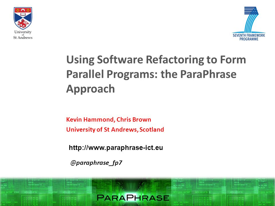 Using Software Refactoring to Form Parallel Programs: the ParaPhrase Approach Kevin Hammond, Chris Brown University of St Andrews, Scotland http://www.paraphrase-ict.eu @paraphrase_fp7