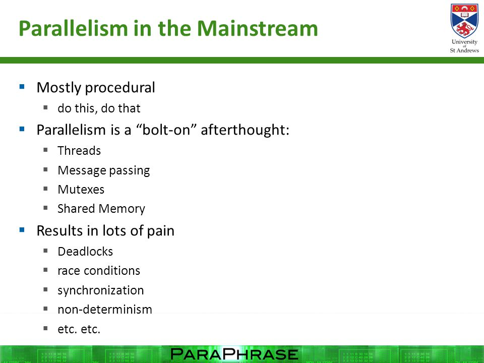 Parallelism in the Mainstream  Mostly procedural  do this, do that  Parallelism is a bolt-on afterthought:  Threads  Message passing  Mutexes  Shared Memory  Results in lots of pain  Deadlocks  race conditions  synchronization  non-determinism  etc.