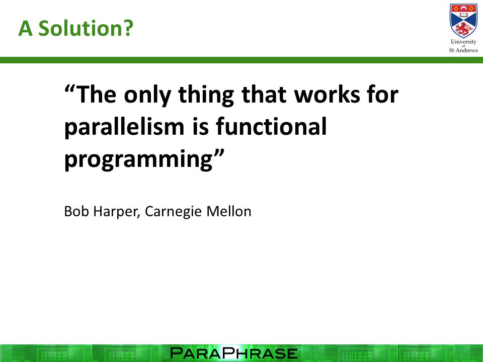 """A Solution? """"The only thing that works for parallelism is functional programming"""" Bob Harper, Carnegie Mellon"""