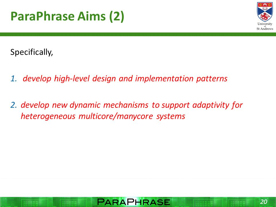 ParaPhrase Aims (2) Specifically, 1. develop high-level design and implementation patterns 2.develop new dynamic mechanisms to support adaptivity for