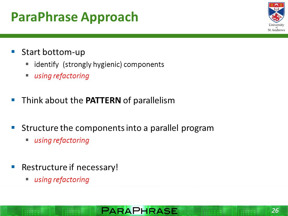 ParaPhrase Approach  Start bottom-up  identify (strongly hygienic) components  using refactoring  Think about the PATTERN of parallelism  Structu
