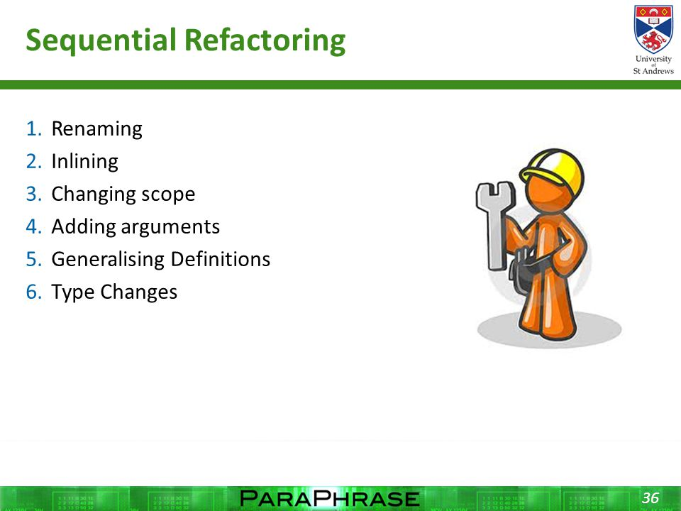 Sequential Refactoring 1.Renaming 2.Inlining 3.Changing scope 4.Adding arguments 5.Generalising Definitions 6.Type Changes 36