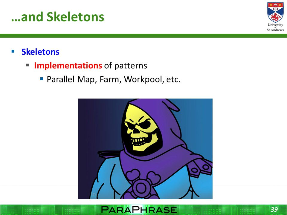 …and Skeletons  Skeletons  Implementations of patterns  Parallel Map, Farm, Workpool, etc. 39
