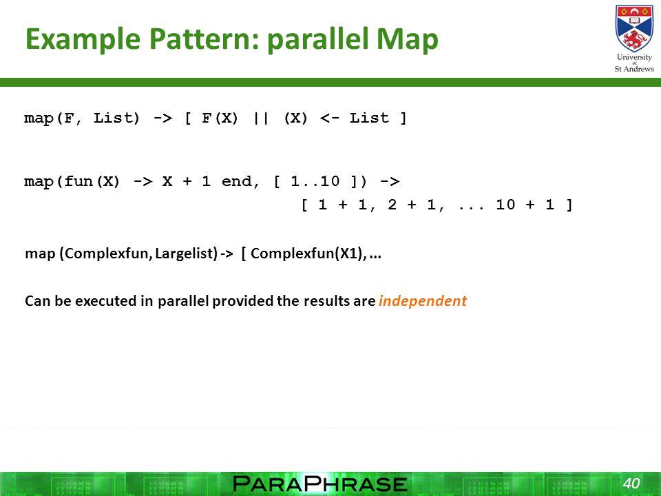 Example Pattern: parallel Map 40 map(F, List) -> [ F(X) || (X) <- List ] map(fun(X) -> X + 1 end, [ 1..10 ]) -> [ 1 + 1, 2 + 1,...