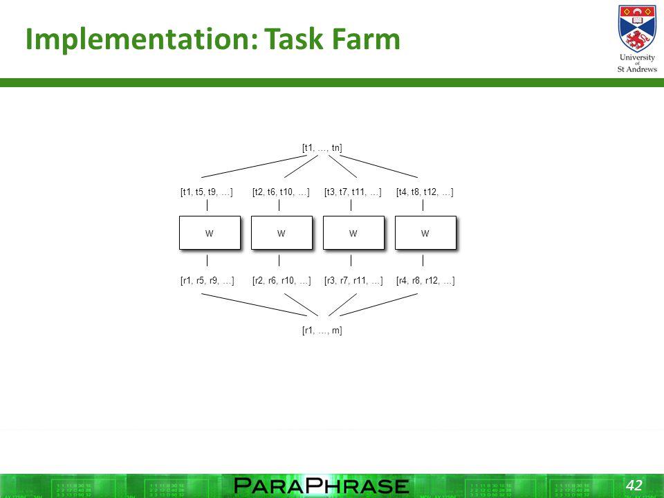 Implementation: Task Farm 42 [t1, …, tn] [t1, t5, t9, …][t2, t6, t10, …][t3, t7, t11, …][t4, t8, t12, …] w w w w w w w w [r1, r5, r9, …][r2, r6, r10, …][r3, r7, r11, …][r4, r8, r12, …] [r1, …, rn]