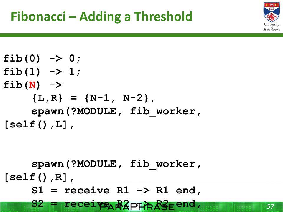 Fibonacci – Adding a Threshold 57 fib(0) -> 0; fib(1) -> 1; fib(N) -> {L,R} = {N-1, N-2}, spawn( MODULE, fib_worker, [self(),L], spawn( MODULE, fib_worker, [self(),R], S1 = receive R1 -> R1 end, S2 = receive R2 -> R2 end, S1 + S2.