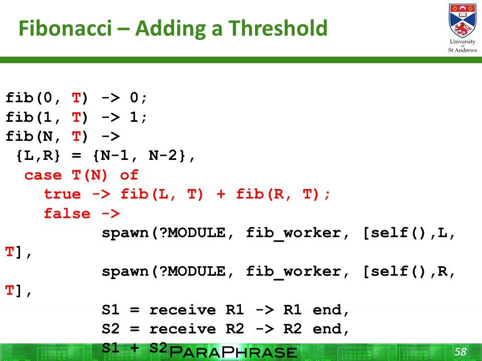 Fibonacci – Adding a Threshold 58 fib(0, T) -> 0; fib(1, T) -> 1; fib(N, T) -> {L,R} = {N-1, N-2}, case T(N) of true -> fib(L, T) + fib(R, T); false -> spawn(?MODULE, fib_worker, [self(),L, T], spawn(?MODULE, fib_worker, [self(),R, T], S1 = receive R1 -> R1 end, S2 = receive R2 -> R2 end, S1 + S2 end.