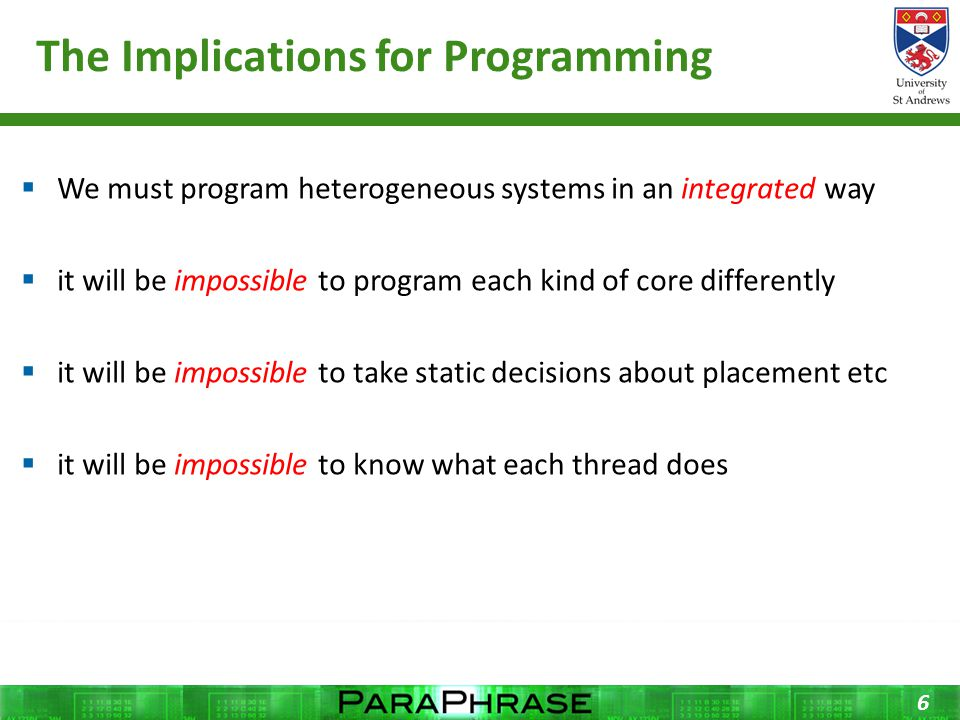 The Implications for Programming  We must program heterogeneous systems in an integrated way  it will be impossible to program each kind of core differently  it will be impossible to take static decisions about placement etc  it will be impossible to know what each thread does 6