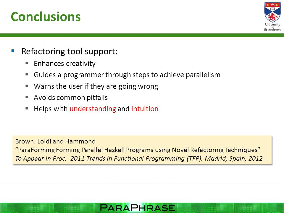 Conclusions  Refactoring tool support:  Enhances creativity  Guides a programmer through steps to achieve parallelism  Warns the user if they are