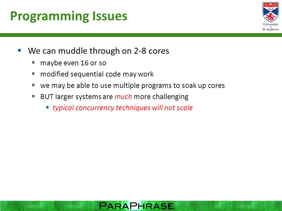 Programming Issues  We can muddle through on 2-8 cores  maybe even 16 or so  modified sequential code may work  we may be able to use multiple programs to soak up cores  BUT larger systems are much more challenging  typical concurrency techniques will not scale