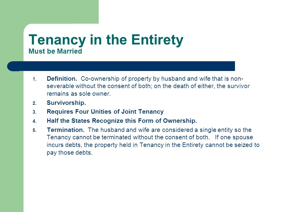 Tenancy in the Entirety Must be Married 1. Definition. Co-ownership of property by husband and wife that is non- severable without the consent of both
