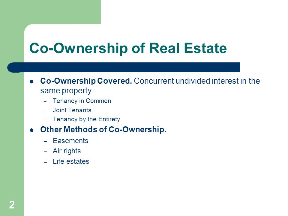 Co-Ownership of Real Estate Co-Ownership Covered. Concurrent undivided interest in the same property. – Tenancy in Common – Joint Tenants – Tenancy by