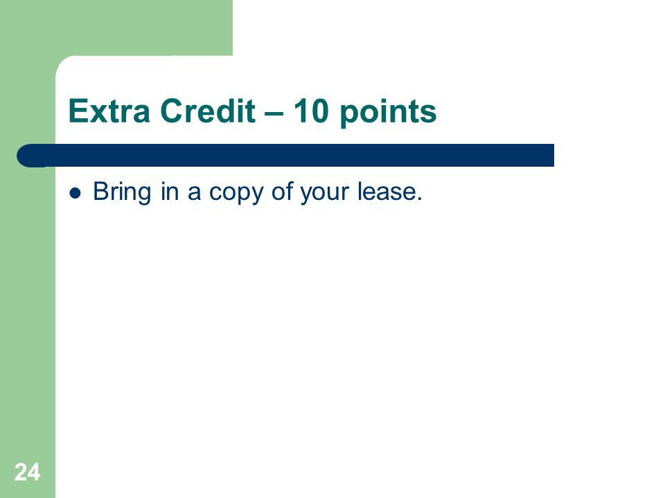 Extra Credit – 10 points Bring in a copy of your lease. 24