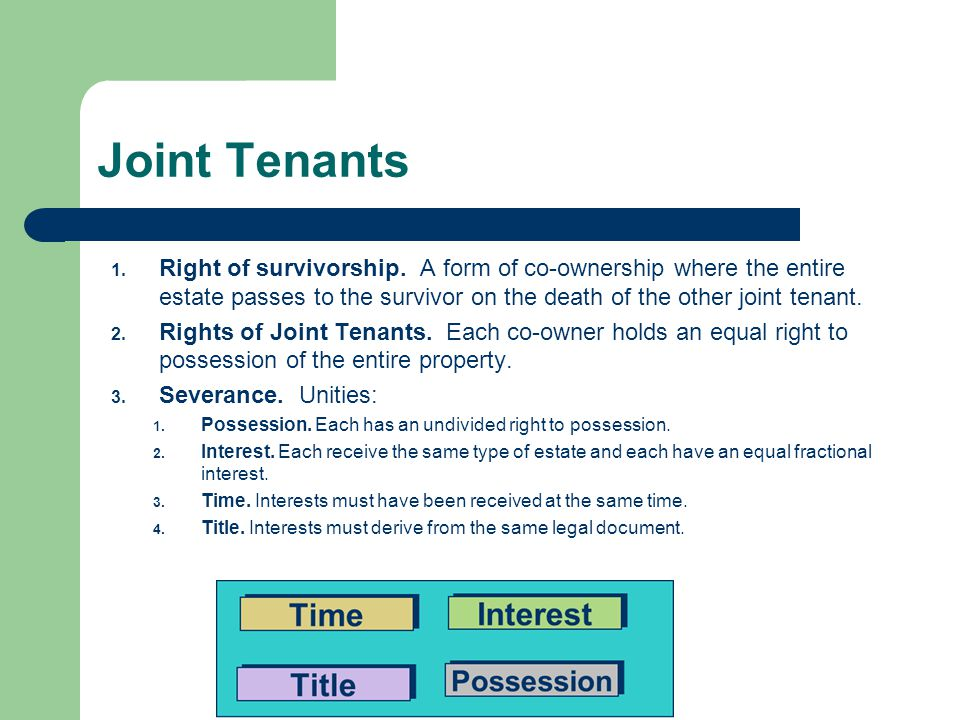 Joint Tenants 1. Right of survivorship. A form of co-ownership where the entire estate passes to the survivor on the death of the other joint tenant.