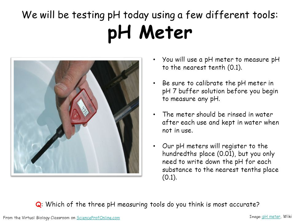We will be testing pH today using a few different tools: pH Meter You will use a pH meter to measure pH to the nearest tenth (0.1).