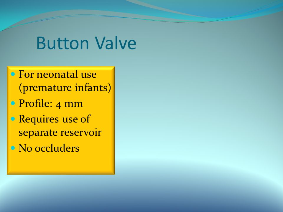 Button Valve For neonatal use (premature infants) Profile: 4 mm Requires use of separate reservoir No occluders