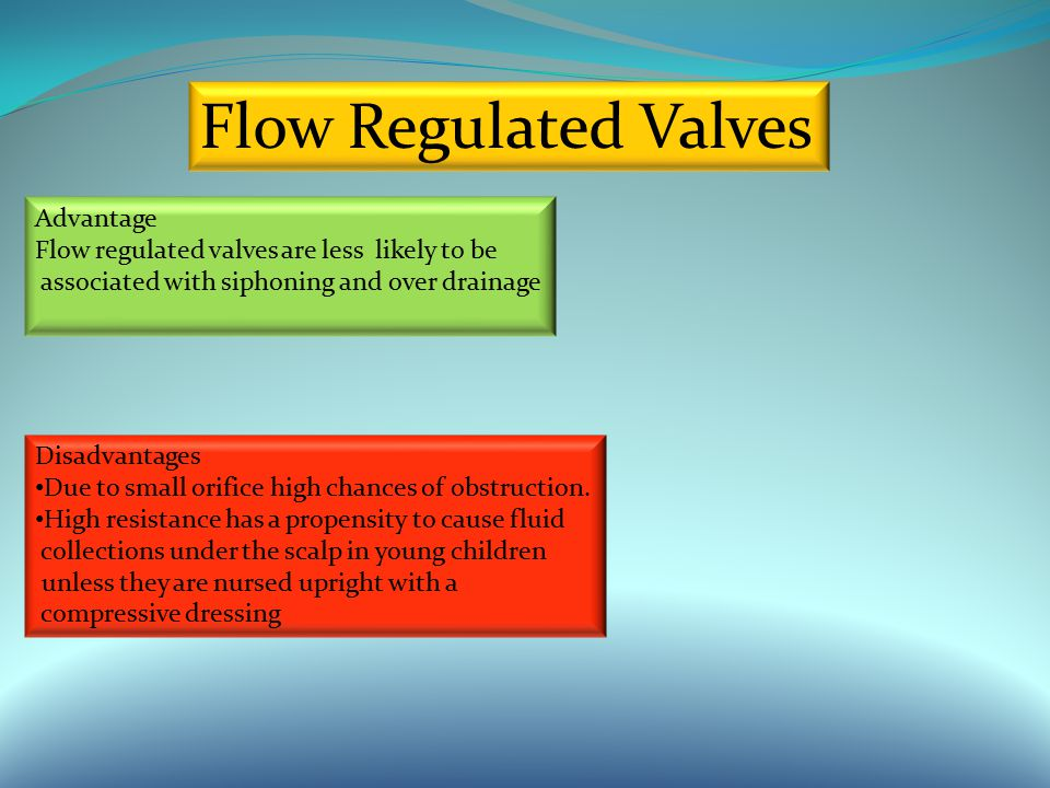Flow Regulated Valves Advantage Flow regulated valves are less likely to be associated with siphoning and over drainage Disadvantages Due to small orifice high chances of obstruction.