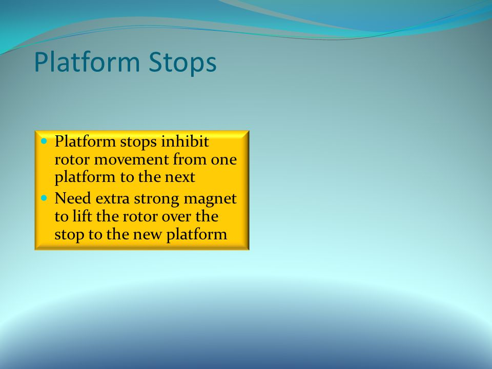 Platform Stops Platform stops inhibit rotor movement from one platform to the next Need extra strong magnet to lift the rotor over the stop to the new platform