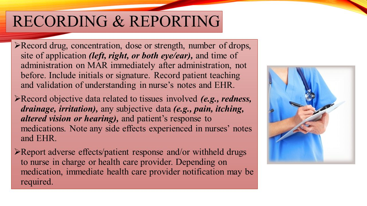 RECORDING & REPORTING  Record drug, concentration, dose or strength, number of drops, site of application (left, right, or both eye/ear), and time of