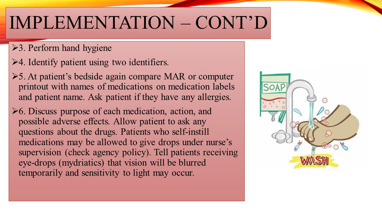IMPLEMENTATION – CONT'D  3. Perform hand hygiene  4. Identify patient using two identifiers.  5. At patient's bedside again compare MAR or computer
