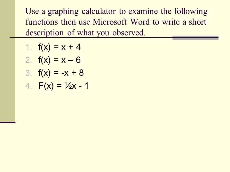 Use a graphing calculator to examine the following functions then use Microsoft Word to write a short description of what you observed. 1. f(x) = x +
