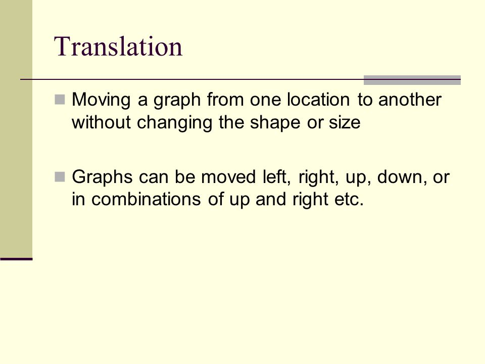 Translation Moving a graph from one location to another without changing the shape or size Graphs can be moved left, right, up, down, or in combinatio