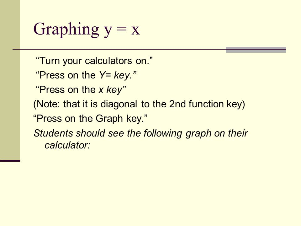 """Graphing y = x """"Turn your calculators on."""" """"Press on the Y= key."""" """"Press on the x key"""" (Note: that it is diagonal to the 2nd function key) """"Press on t"""