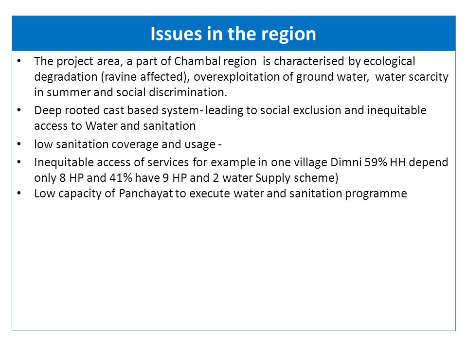 Issues in the region The project area, a part of Chambal region is characterised by ecological degradation (ravine affected), overexploitation of ground water, water scarcity in summer and social discrimination.