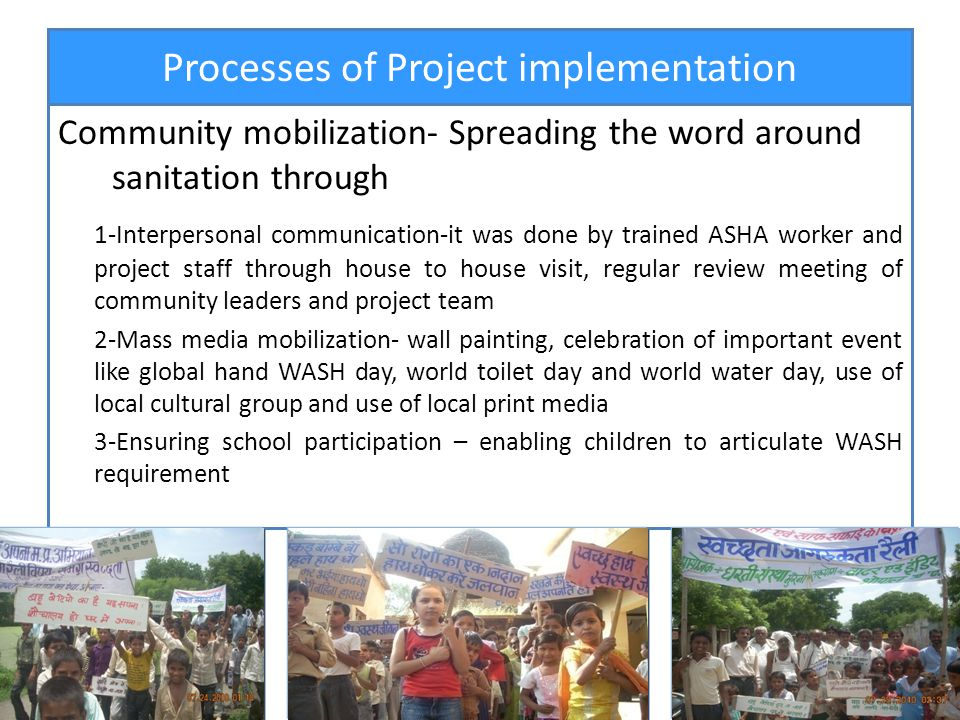 Processes of Project implementation Community mobilization- Spreading the word around sanitation through 1-Interpersonal communication-it was done by trained ASHA worker and project staff through house to house visit, regular review meeting of community leaders and project team 2-Mass media mobilization- wall painting, celebration of important event like global hand WASH day, world toilet day and world water day, use of local cultural group and use of local print media 3-Ensuring school participation – enabling children to articulate WASH requirement