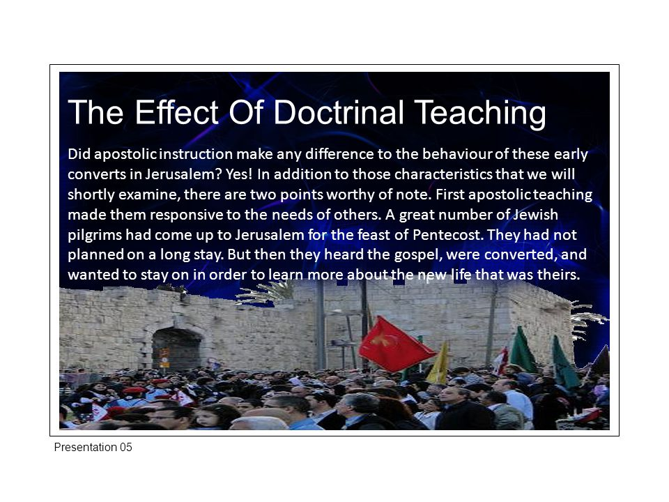 The Effect Of Doctrinal Teaching Did apostolic instruction make any difference to the behaviour of these early converts in Jerusalem.