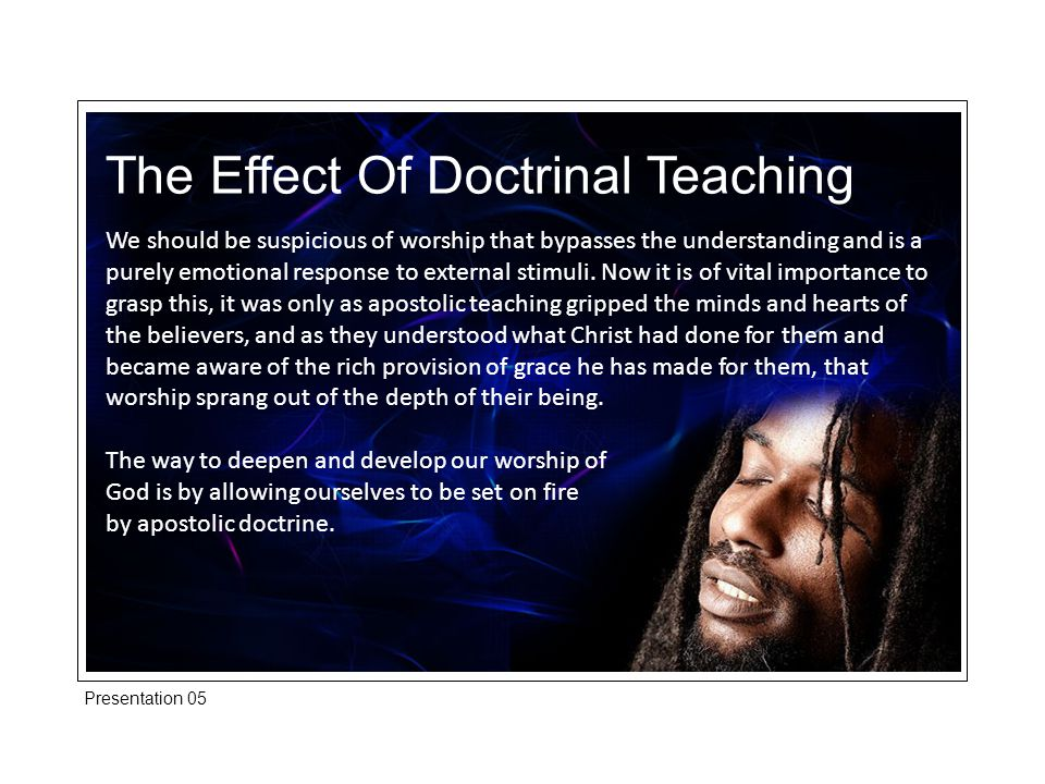 The Effect Of Doctrinal Teaching We should be suspicious of worship that bypasses the understanding and is a purely emotional response to external stimuli.