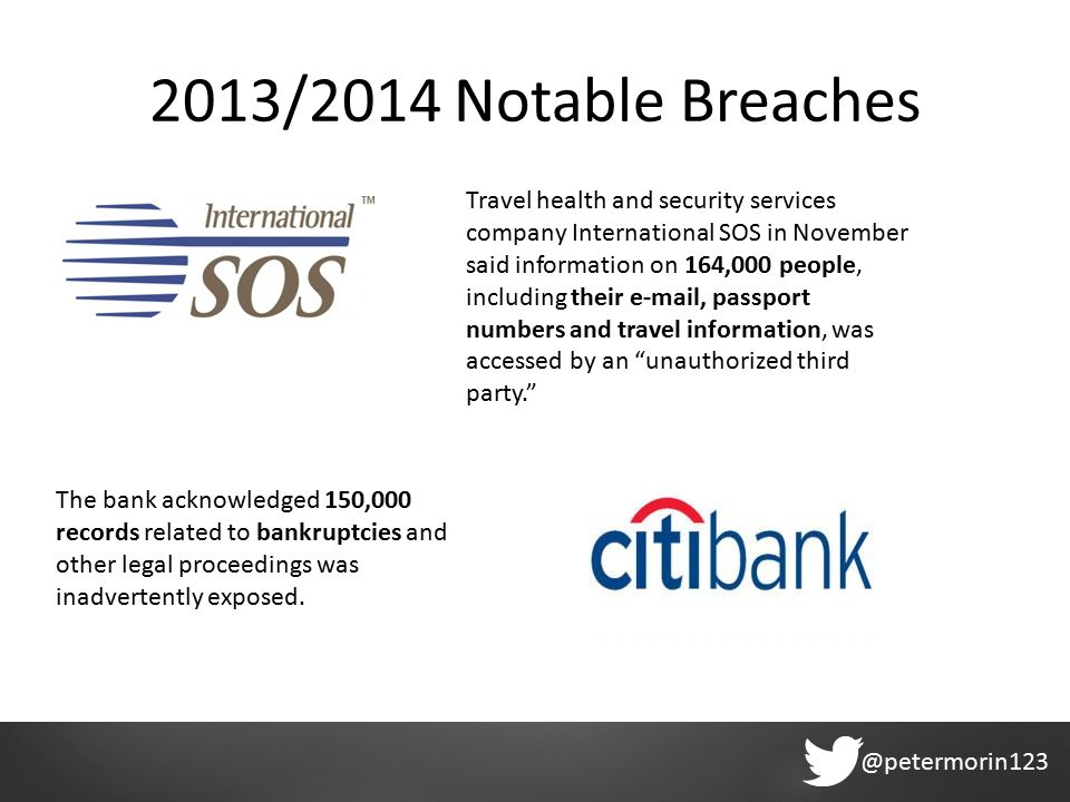 @petermorin123 2013/2014 Notable Breaches Travel health and security services company International SOS in November said information on 164,000 people, including their e-mail, passport numbers and travel information, was accessed by an unauthorized third party. The bank acknowledged 150,000 records related to bankruptcies and other legal proceedings was inadvertently exposed.