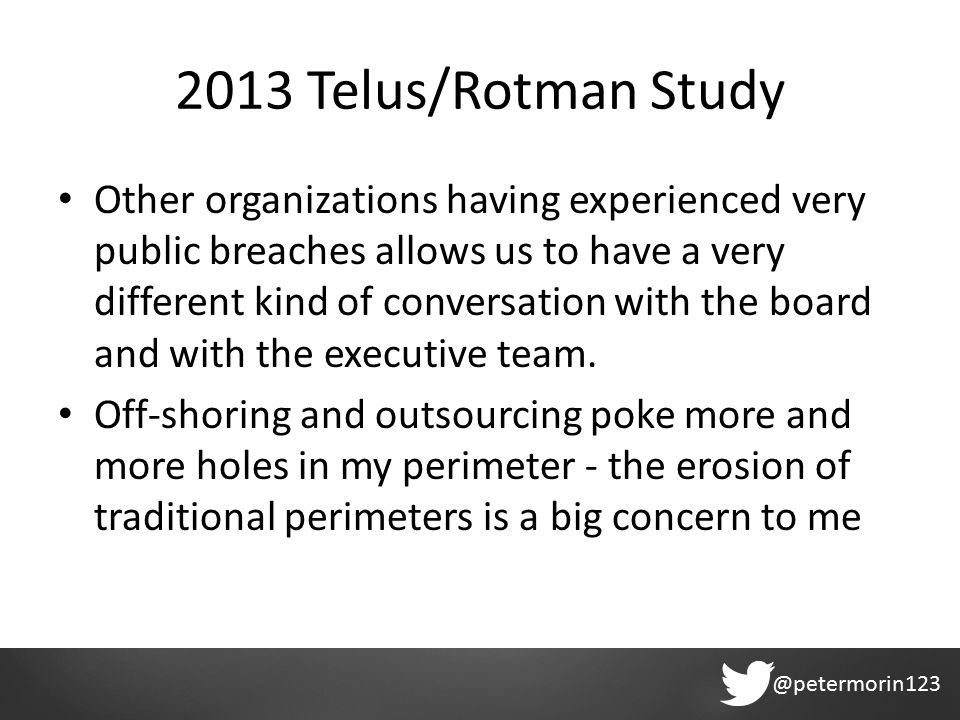 @petermorin123 2013 Telus/Rotman Study Other organizations having experienced very public breaches allows us to have a very different kind of conversation with the board and with the executive team.