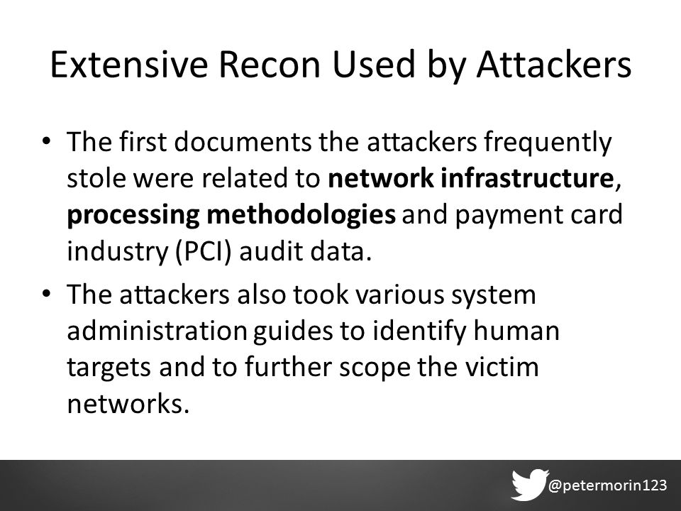 @petermorin123 Extensive Recon Used by Attackers The first documents the attackers frequently stole were related to network infrastructure, processing methodologies and payment card industry (PCI) audit data.