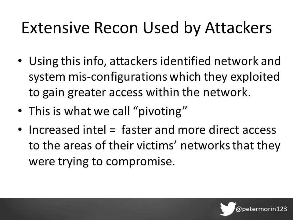 @petermorin123 Extensive Recon Used by Attackers Using this info, attackers identified network and system mis-configurations which they exploited to gain greater access within the network.