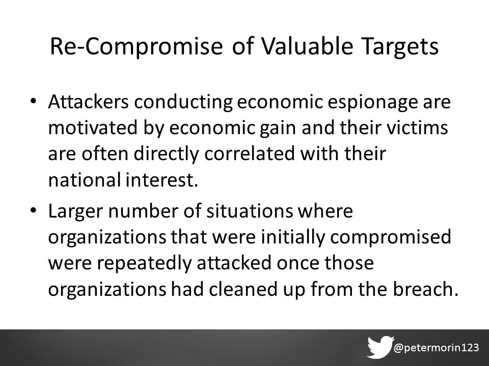 @petermorin123 Re-Compromise of Valuable Targets Attackers conducting economic espionage are motivated by economic gain and their victims are often directly correlated with their national interest.