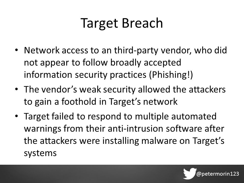 @petermorin123 Target Breach Network access to an third-party vendor, who did not appear to follow broadly accepted information security practices (Phishing!) The vendor's weak security allowed the attackers to gain a foothold in Target's network Target failed to respond to multiple automated warnings from their anti-intrusion software after the attackers were installing malware on Target's systems