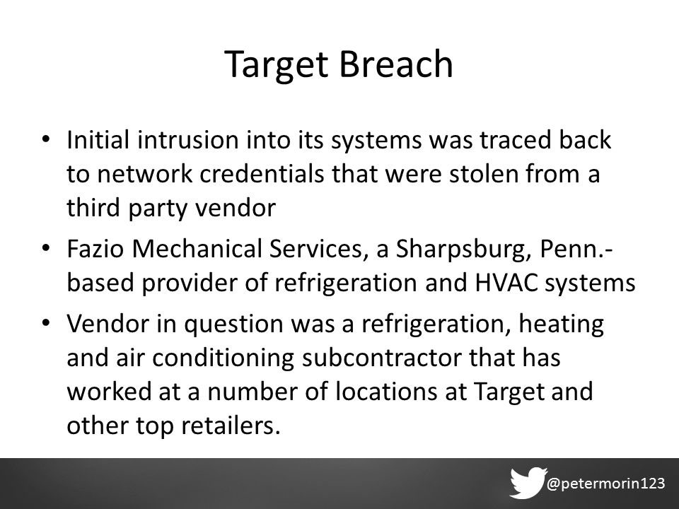 @petermorin123 Target Breach Initial intrusion into its systems was traced back to network credentials that were stolen from a third party vendor Fazio Mechanical Services, a Sharpsburg, Penn.- based provider of refrigeration and HVAC systems Vendor in question was a refrigeration, heating and air conditioning subcontractor that has worked at a number of locations at Target and other top retailers.