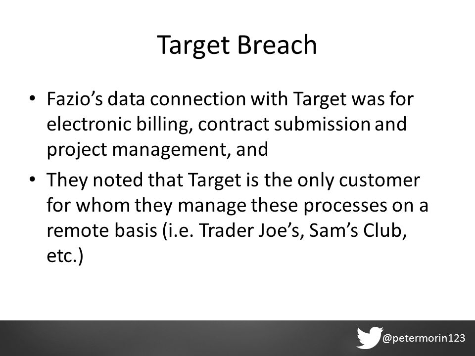 @petermorin123 Target Breach Fazio's data connection with Target was for electronic billing, contract submission and project management, and They noted that Target is the only customer for whom they manage these processes on a remote basis (i.e.