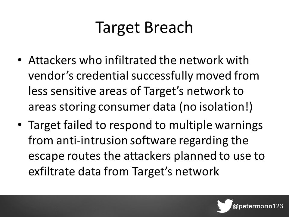 @petermorin123 Target Breach Attackers who infiltrated the network with vendor's credential successfully moved from less sensitive areas of Target's network to areas storing consumer data (no isolation!) Target failed to respond to multiple warnings from anti-intrusion software regarding the escape routes the attackers planned to use to exfiltrate data from Target's network