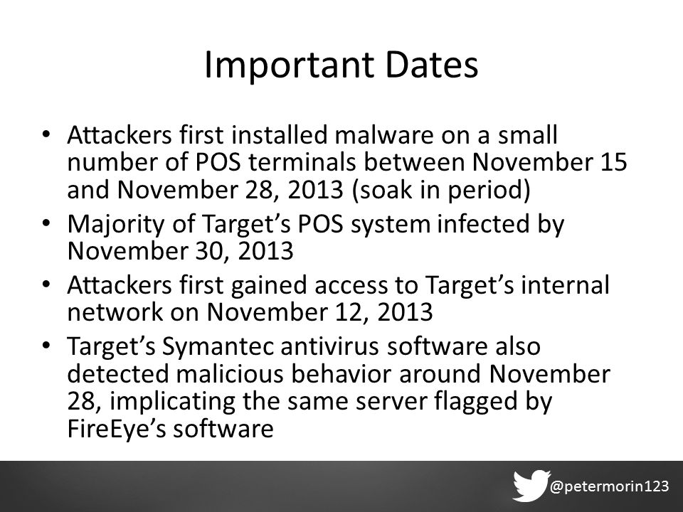 @petermorin123 Important Dates Attackers first installed malware on a small number of POS terminals between November 15 and November 28, 2013 (soak in period) Majority of Target's POS system infected by November 30, 2013 Attackers first gained access to Target's internal network on November 12, 2013 Target's Symantec antivirus software also detected malicious behavior around November 28, implicating the same server flagged by FireEye's software