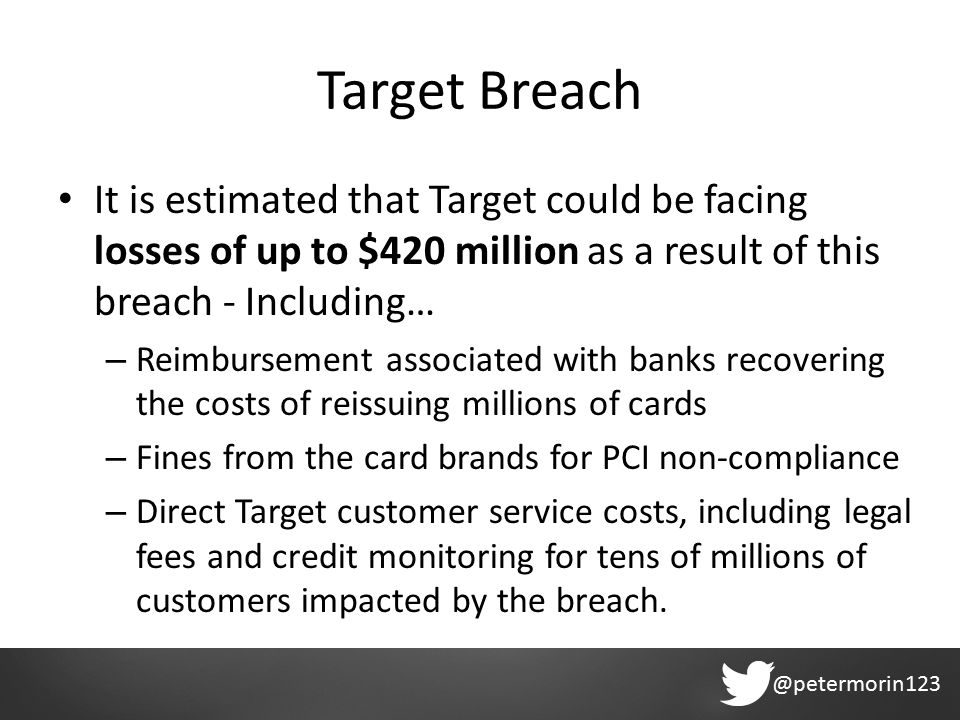 @petermorin123 Target Breach It is estimated that Target could be facing losses of up to $420 million as a result of this breach - Including… – Reimbursement associated with banks recovering the costs of reissuing millions of cards – Fines from the card brands for PCI non-compliance – Direct Target customer service costs, including legal fees and credit monitoring for tens of millions of customers impacted by the breach.