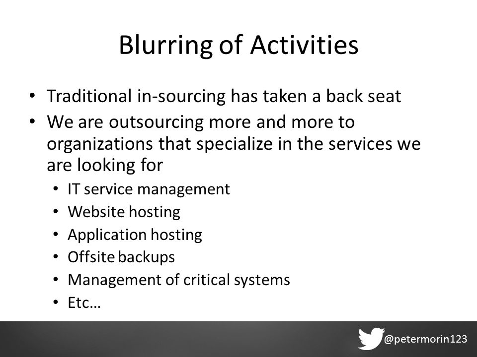 @petermorin123 Blurring of Activities Traditional in-sourcing has taken a back seat We are outsourcing more and more to organizations that specialize in the services we are looking for IT service management Website hosting Application hosting Offsite backups Management of critical systems Etc…